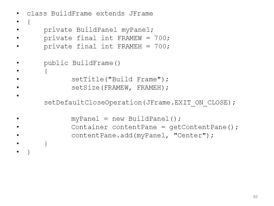 class BuildFrame extends JFrame { private BuildPanel myPanel; private final int FRAMEW = 700; private final int FRAMEH = 700; public BuildFrame() { setTitle( Build Frame ); setSize(FRAMEW, FRAMEH); setDefaultCloseOperation(JFrame.EXIT_ON_CLOSE); myPanel = new BuildPanel(); Container contentPane = getContentPane(); contentPane.add(myPanel, Center ); } 86