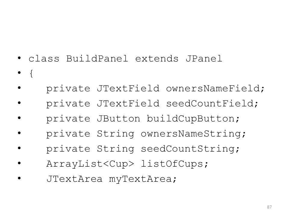 class BuildPanel extends JPanel { private JTextField ownersNameField; private JTextField seedCountField; private JButton buildCupButton; private String ownersNameString; private String seedCountString; ArrayList listOfCups; JTextArea myTextArea; 87