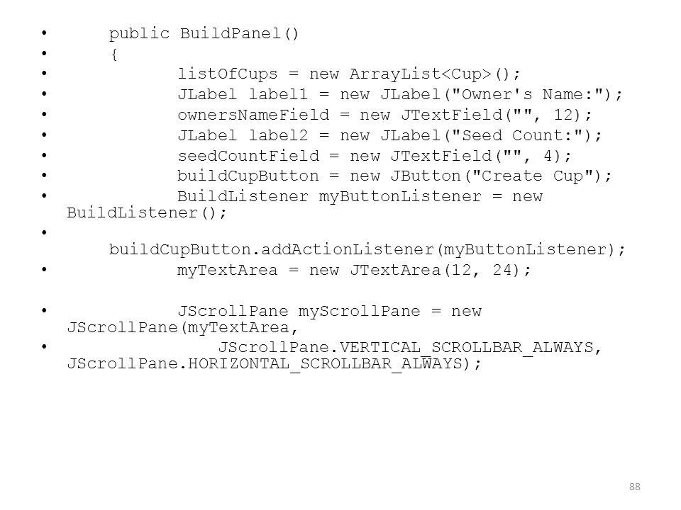 public BuildPanel() { listOfCups = new ArrayList (); JLabel label1 = new JLabel( Owner s Name: ); ownersNameField = new JTextField( , 12); JLabel label2 = new JLabel( Seed Count: ); seedCountField = new JTextField( , 4); buildCupButton = new JButton( Create Cup ); BuildListener myButtonListener = new BuildListener(); buildCupButton.addActionListener(myButtonListener); myTextArea = new JTextArea(12, 24); JScrollPane myScrollPane = new JScrollPane(myTextArea, JScrollPane.VERTICAL_SCROLLBAR_ALWAYS, JScrollPane.HORIZONTAL_SCROLLBAR_ALWAYS); 88