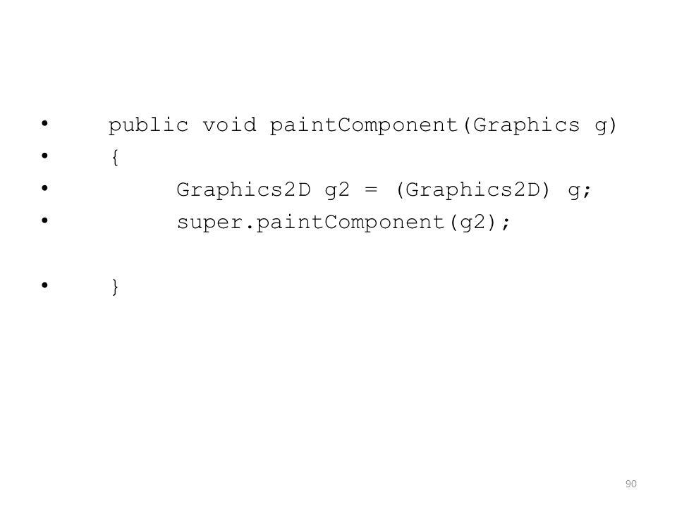 public void paintComponent(Graphics g) { Graphics2D g2 = (Graphics2D) g; super.paintComponent(g2); } 90