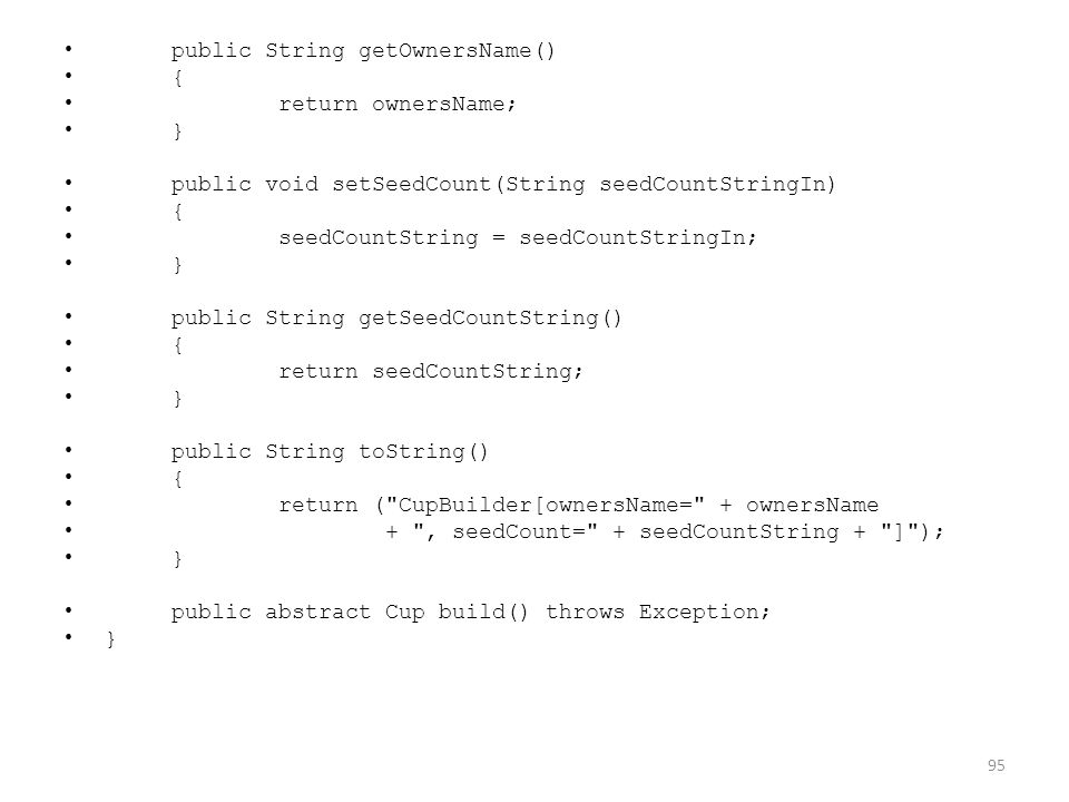 public String getOwnersName() { return ownersName; } public void setSeedCount(String seedCountStringIn) { seedCountString = seedCountStringIn; } public String getSeedCountString() { return seedCountString; } public String toString() { return ( CupBuilder[ownersName= + ownersName + , seedCount= + seedCountString + ] ); } public abstract Cup build() throws Exception; } 95