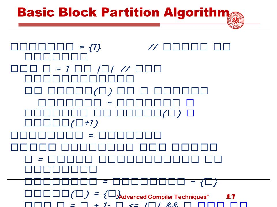 Advanced Compiler Techniques Basic Block Partition Algorithm leaders = {1}// start of program for i = 1 to | n |// all instructions if instr ( i ) is a branch leaders = leaders U targets of instr ( i ) U instr ( i +1) worklist = leaders While worklist not empty x = first instruction in worklist worklist = worklist – { x } block ( x ) = { x } for i = x + 1; i <= | n | && i not in leaders ; i ++ block ( x ) = block ( x ) U { i } 17