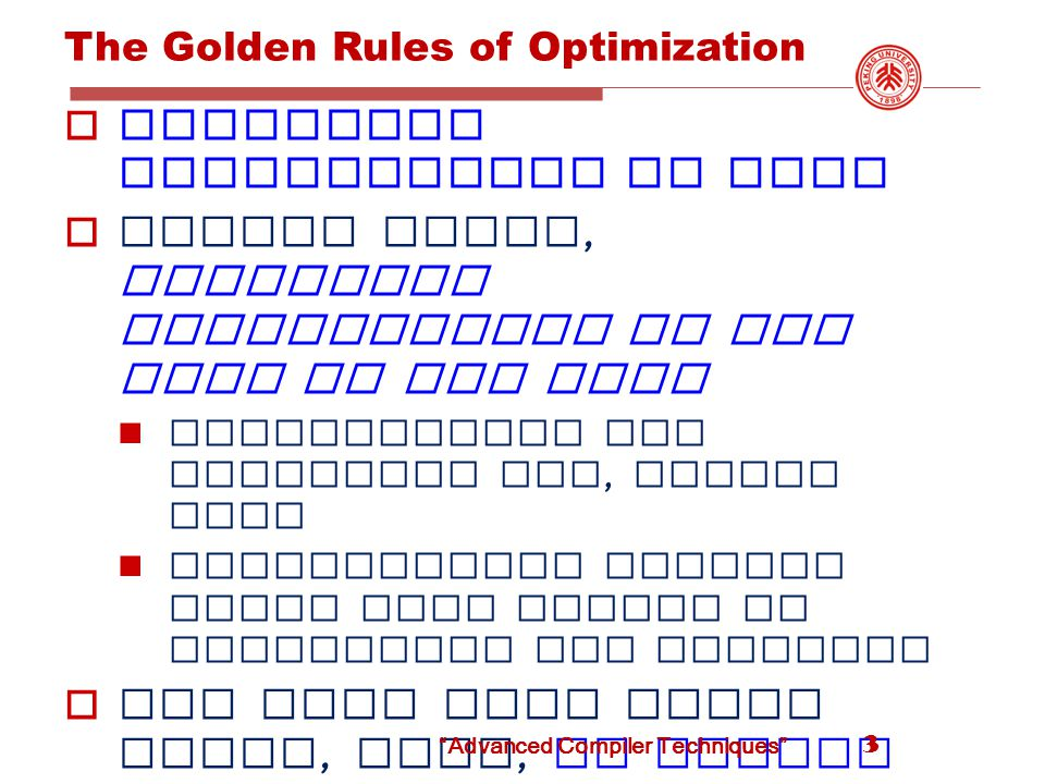 The Golden Rules of Optimization  The 80/20 Rule  In general, 80% percent of a program ' s execution time is spent executing 20% of the code  90%/10% for performance - hungry programs  Spend your time optimizing the important 10/20% of your program  Optimize the common case even at the cost of making the uncommon case slower 4 Advanced Compiler Techniques