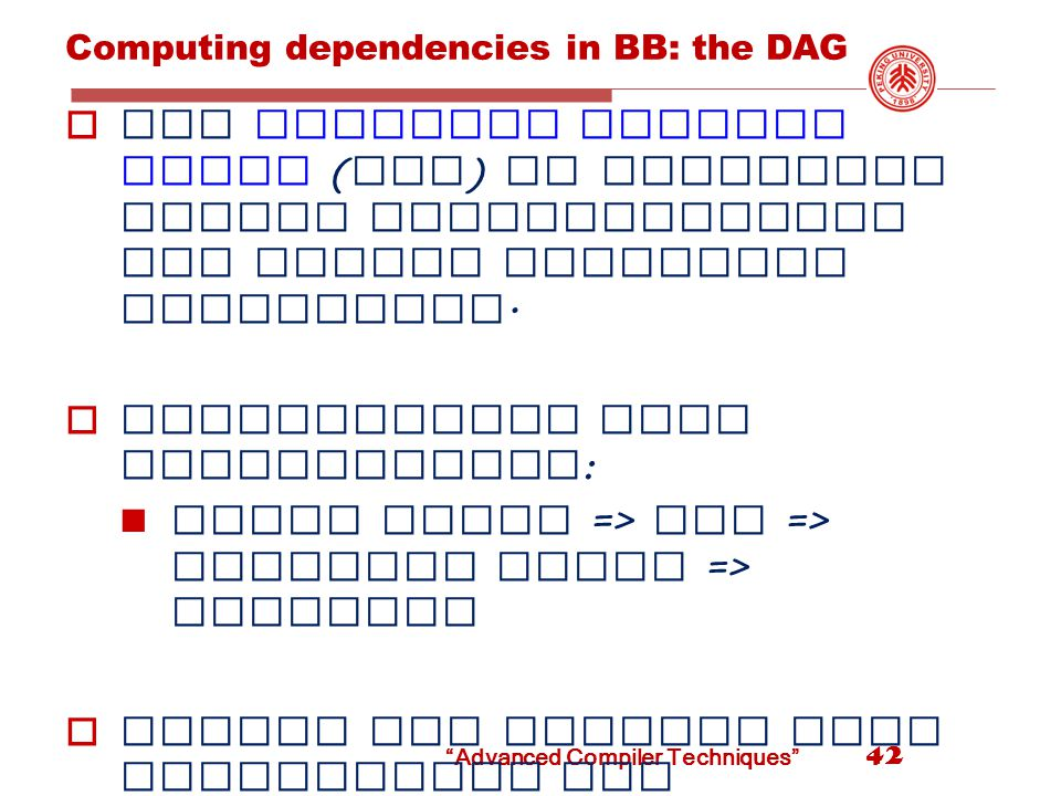 Advanced Compiler Techniques Computing dependencies in BB: the DAG  Use directed acyclic graph ( DAG ) to recognize common subexpressions and remove redundant quadruples.