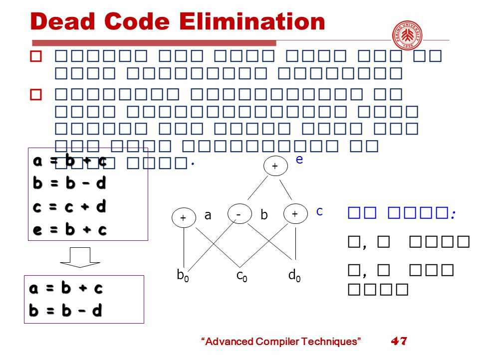 Advanced Compiler Techniques Dead Code Elimination  Delete any root that has no live variables attached  Repeated application of this transformation will remove all nodes from the DAG that correspond to dead code.