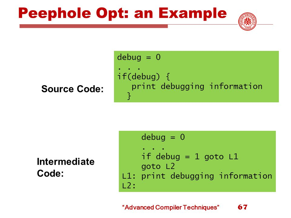 Peephole Opt: an Example 67 debug = 0... if(debug) { print debugging information } debug = 0...