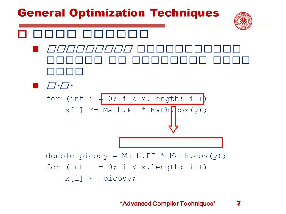 Advanced Compiler Techniques General Optimization Techniques  Loop unrolling The overhead of the loop control code can be reduced by executing more than one iteration in the body of the loop.