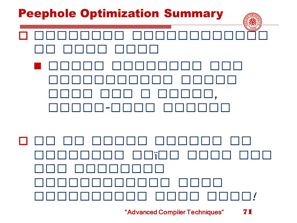 Peephole Optimization Summary  Peephole optimization is very fast Small overhead per instruction since they use a small, fixed - size window  It is often easier to generate na ï ve code and run peephole optimization than generating good code .