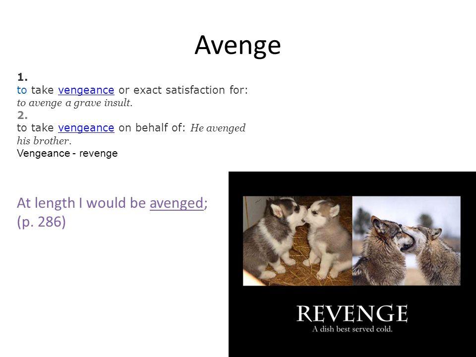 Avenge 1. to take vengeance or exact satisfaction for: to avenge a grave insult.vengeance 2.