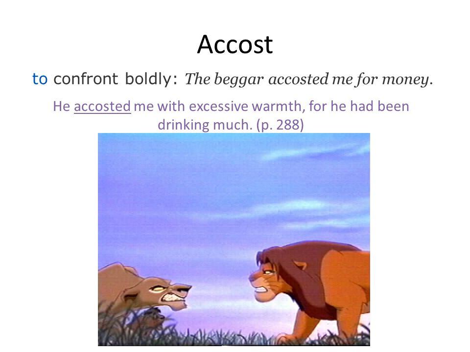 Accost to confront boldly: The beggar accosted me for money.