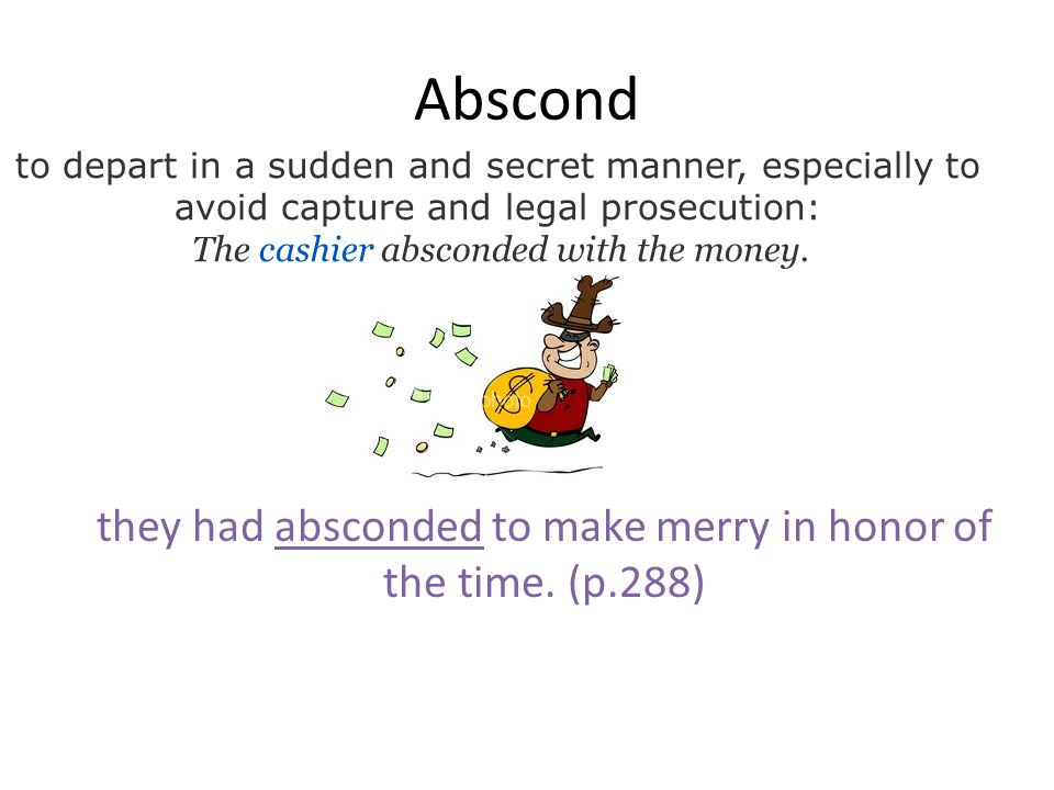 Abscond to depart in a sudden and secret manner, especially to avoid capture and legal prosecution: The cashier absconded with the money. they had abs