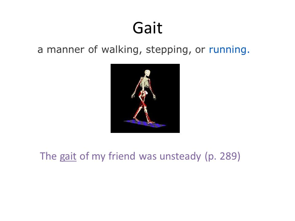 Gait a manner of walking, stepping, or running. The gait of my friend was unsteady (p. 289)