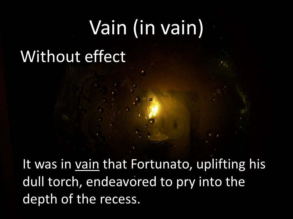 Vain (in vain) Without effect It was in vain that Fortunato, uplifting his dull torch, endeavored to pry into the depth of the recess.