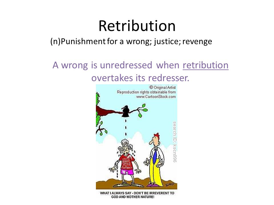 Retribution (n)Punishment for a wrong; justice; revenge A wrong is unredressed when retribution overtakes its redresser.