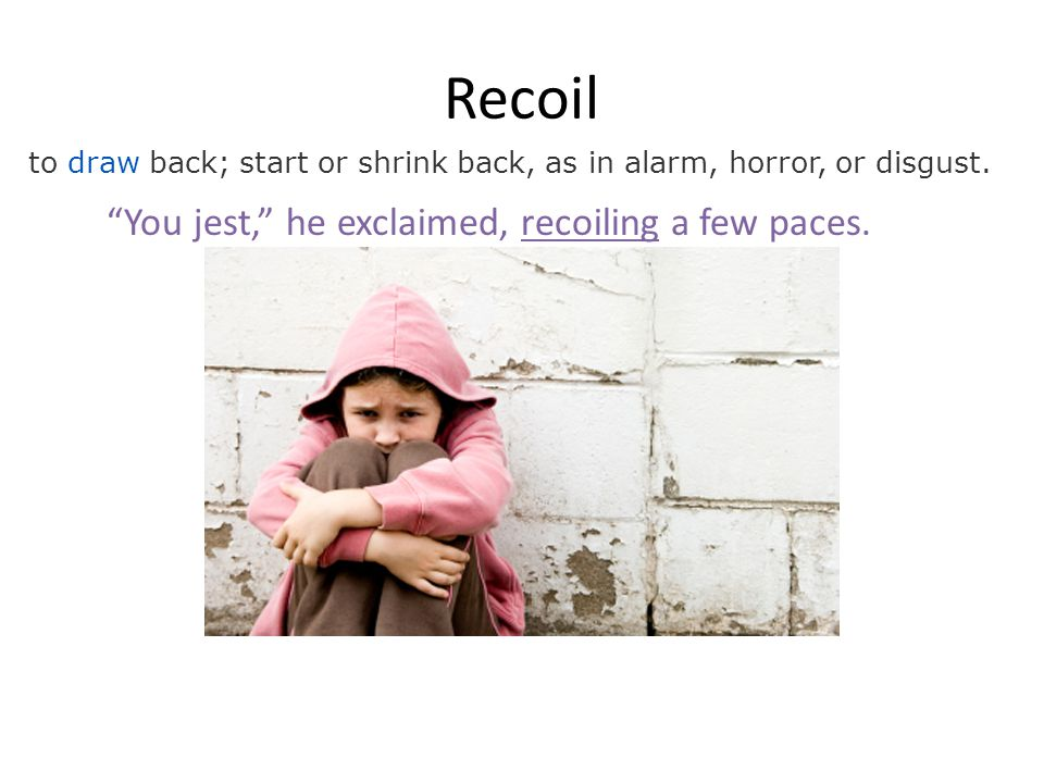 Recoil to draw back; start or shrink back, as in alarm, horror, or disgust.
