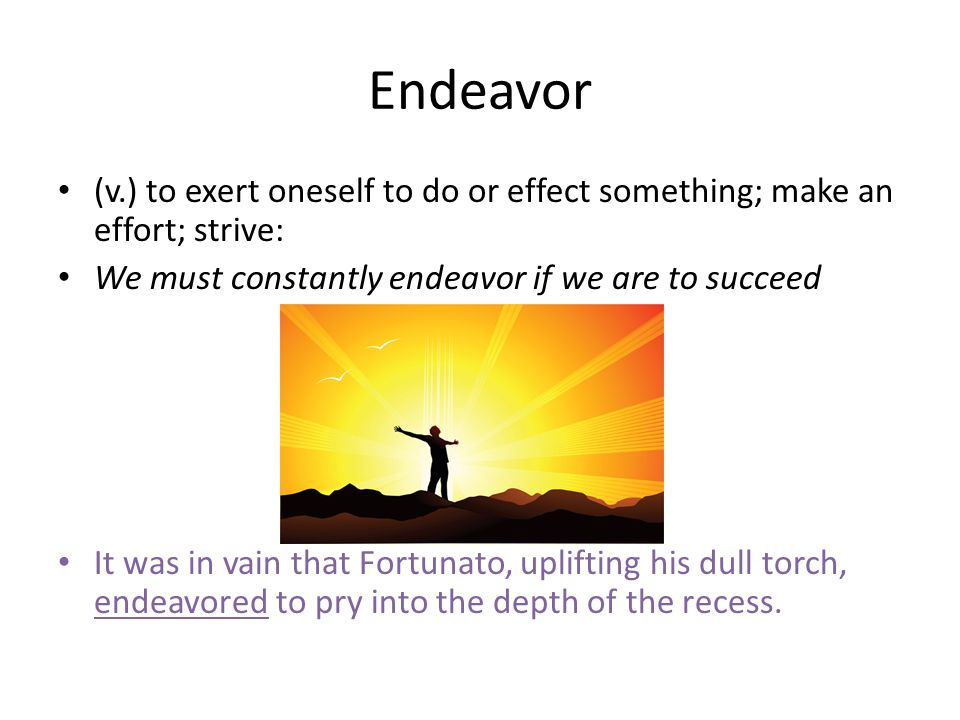 Endeavor (v.) to exert oneself to do or effect something; make an effort; strive: We must constantly endeavor if we are to succeed It was in vain that