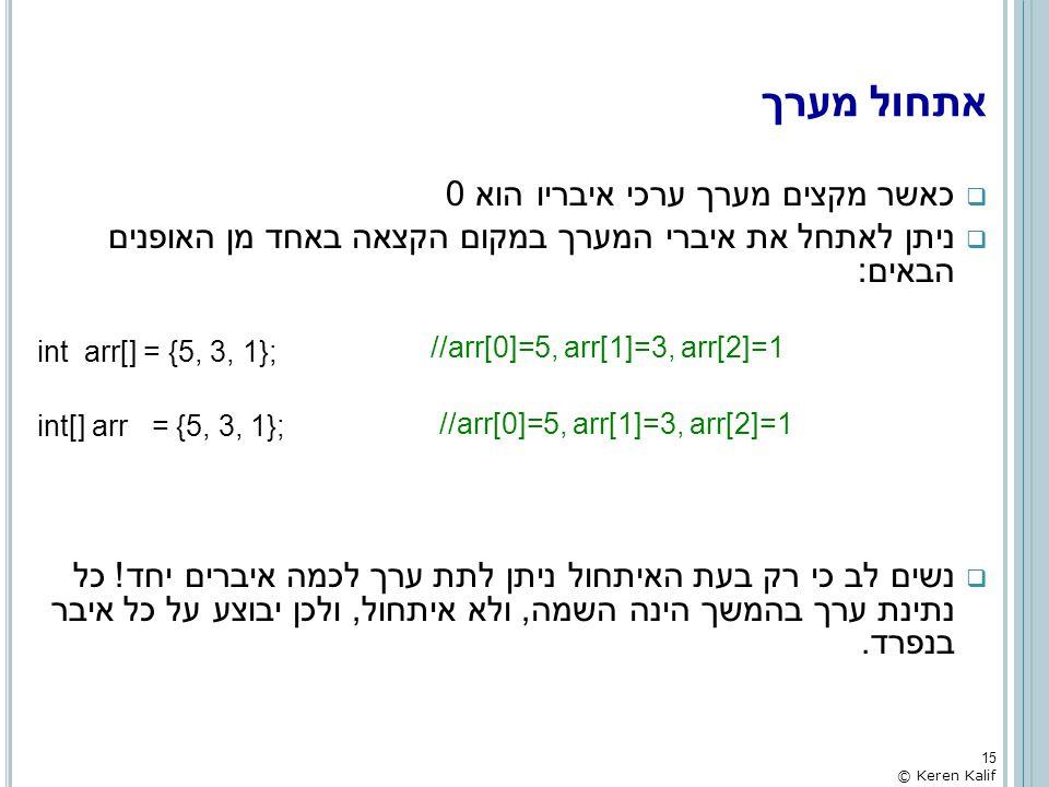 אתחול מערך  כאשר מקצים מערך ערכי איבריו הוא 0  ניתן לאתחל את איברי המערך במקום הקצאה באחד מן האופנים הבאים: int arr[] = {5, 3, 1}; int[] arr = {5, 3