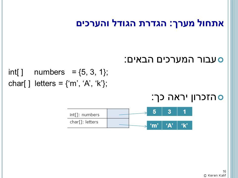 אתחול מערך: הגדרת הגודל והערכים עבור המערכים הבאים: int[ ] numbers = {5, 3, 1}; char[ ] letters = {'m', 'A', 'k'}; הזכרון יראה כך: 16 © Keren Kalif in