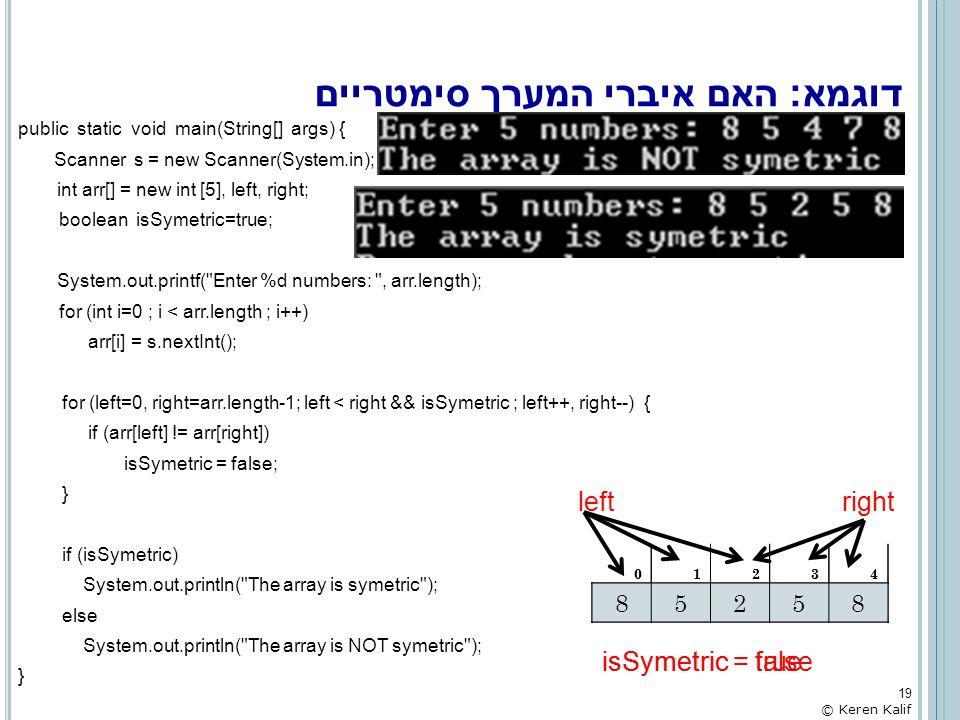 דוגמא: האם איברי המערך סימטריים public static void main(String[] args) { Scanner s = new Scanner(System.in); int arr[] = new int [5], left, right; boo