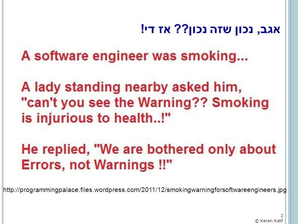 אגב, נכון שזה נכון?? אז די! http://programmingpalace.files.wordpress.com/2011/12/smokingwarningforsoftwareengineers.jpg 2 © Keren Kalif