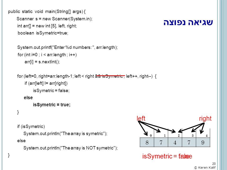 שגיאה נפוצה public static void main(String[] args) { Scanner s = new Scanner(System.in); int arr[] = new int [5], left, right; boolean isSymetric=true