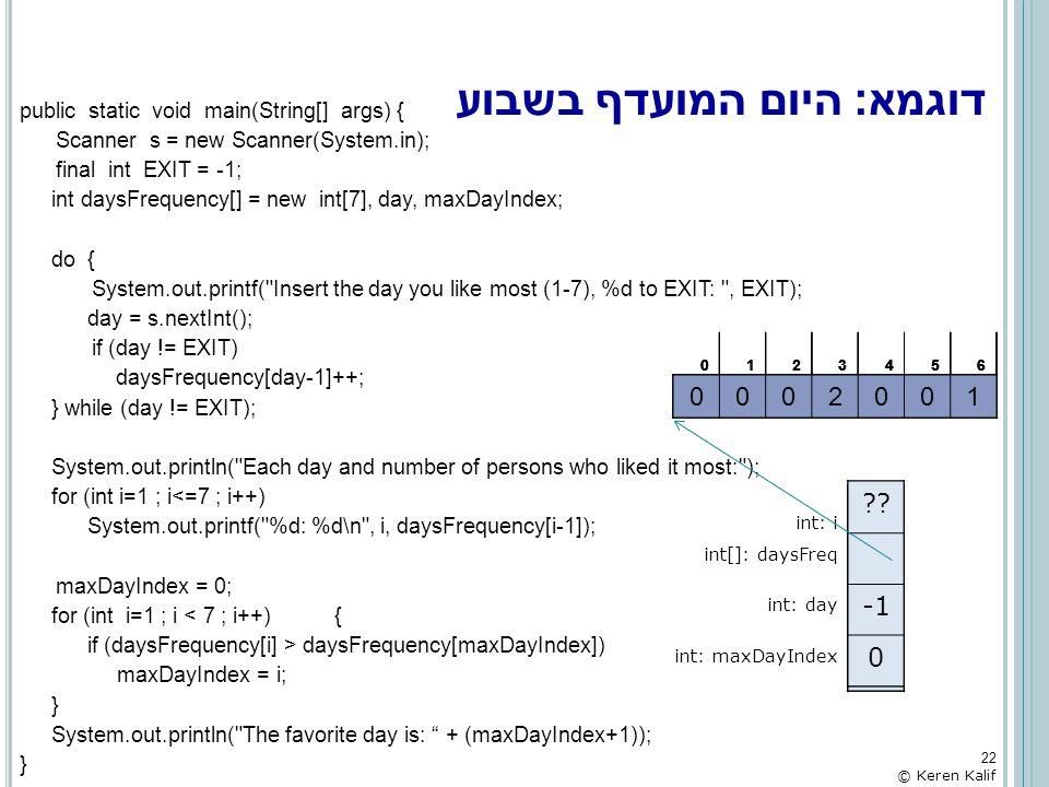 דוגמא: היום המועדף בשבוע public static void main(String[] args) { Scanner s = new Scanner(System.in); final int EXIT = -1; int daysFrequency[] = new i