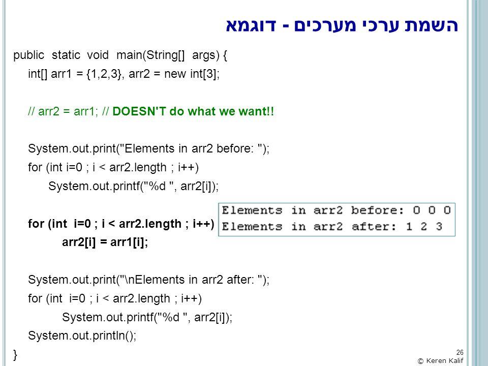 השמת ערכי מערכים - דוגמא public static void main(String[] args) { int[] arr1 = {1,2,3}, arr2 = new int[3]; // arr2 = arr1; // DOESN'T do what we want!