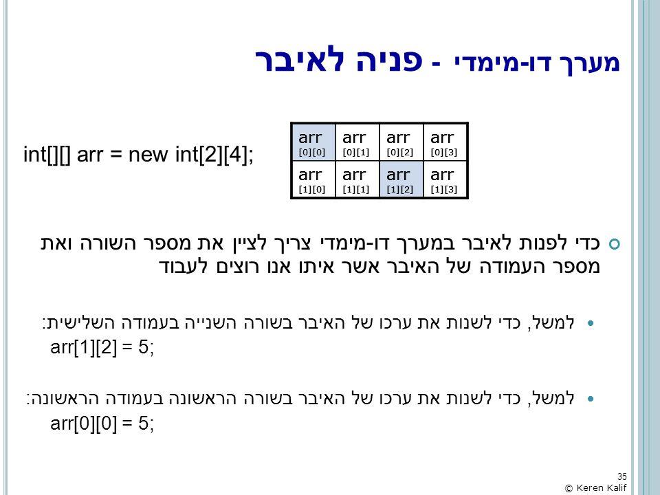 int[][] arr = new int[2][4]; כדי לפנות לאיבר במערך דו-מימדי צריך לציין את מספר השורה ואת מספר העמודה של האיבר אשר איתו אנו רוצים לעבוד למשל, כדי לשנות