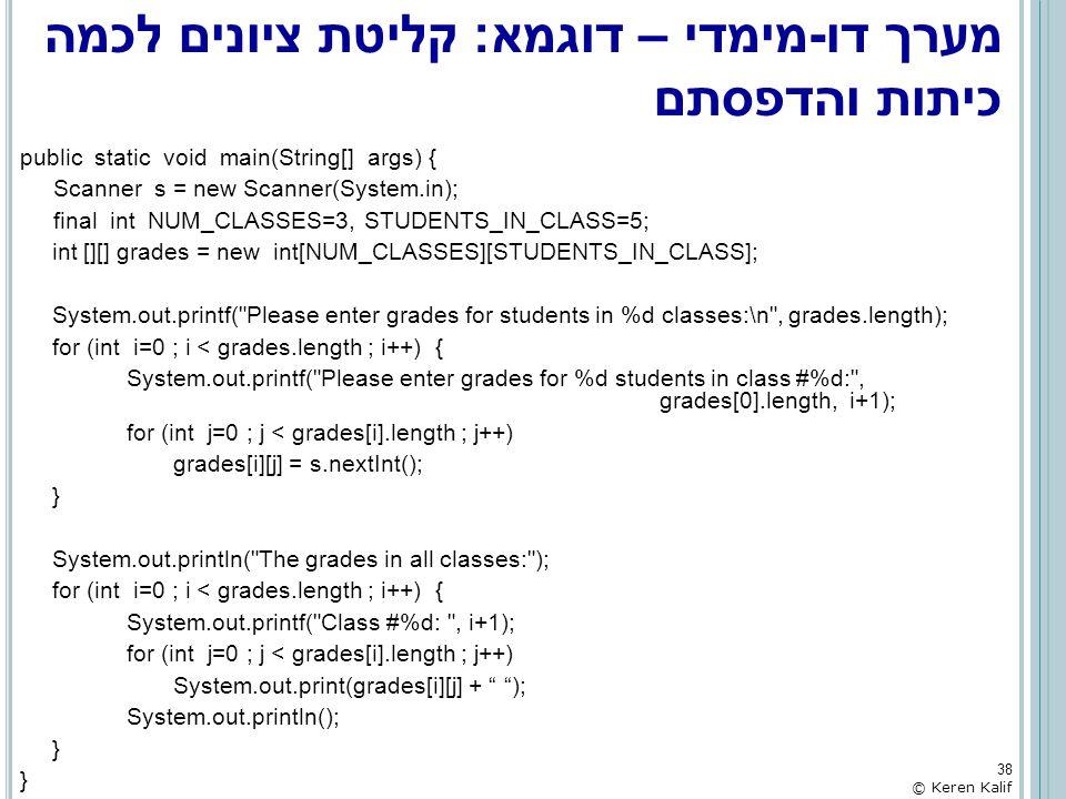 מערך דו-מימדי – דוגמא: קליטת ציונים לכמה כיתות והדפסתם public static void main(String[] args) { Scanner s = new Scanner(System.in); final int NUM_CLAS
