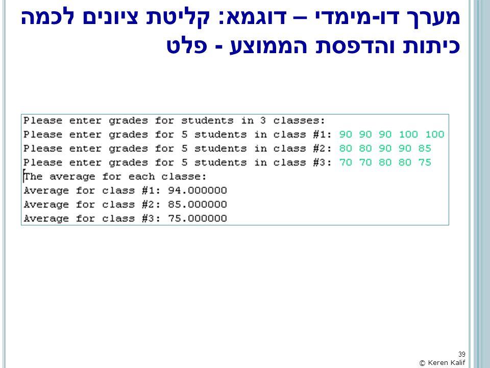 מערך דו-מימדי – דוגמא: קליטת ציונים לכמה כיתות והדפסת הממוצע - פלט 39 © Keren Kalif