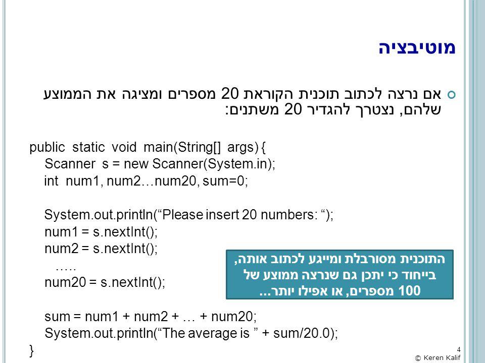 מערך דו-מימדי – דוגמא: מציאת סכום איברי האלכסון של מטריצה ריבועית public static void main(String[] args) { int[][] matrix = { {1,1,1,1}, {2,4,4,2}, {3,2,1,0}, {7,6,5,4} }; int sum=0; //System.out.println( The matrix is: ); //for (int i=0 ; i < matrix.length ; i++) { // for (int j=0 ; j < matrix[i].length ; j++) // System.out.printf( %d\t , matrix[i][j]); // System.out.println(); //} // calc the sum of the main diagonal for (int i=0 ; i < matrix.length ; i++) for (int j=0 ; j < matrix[i].length ; j++) if (i == j) sum += matrix[i][j]; System.out.println( The sum of the main diagonal is + sum); } ניתוח זמן הריצה של תוכנית זו (ללא לולאת הפלט): O(main) = O(1) + SIZE*O(SIZE) = O(SIZE 2 ) 45 © Keren Kalif
