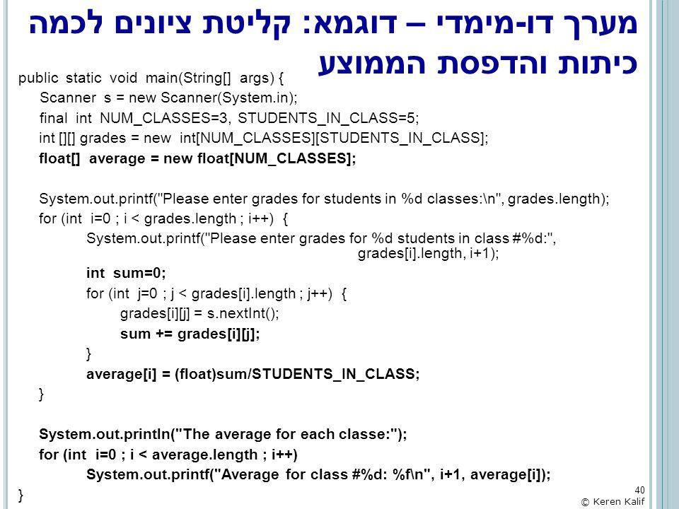 מערך דו-מימדי – דוגמא: קליטת ציונים לכמה כיתות והדפסת הממוצע public static void main(String[] args) { Scanner s = new Scanner(System.in); final int NU
