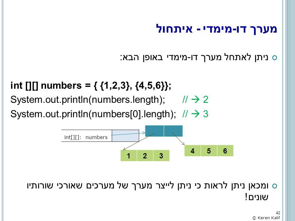 מערך דו-מימדי - איתחול ניתן לאתחל מערך דו-מימדי באופן הבא: int [][] numbers = { {1,2,3}, {4,5,6}}; System.out.println(numbers.length); //  2 System.o