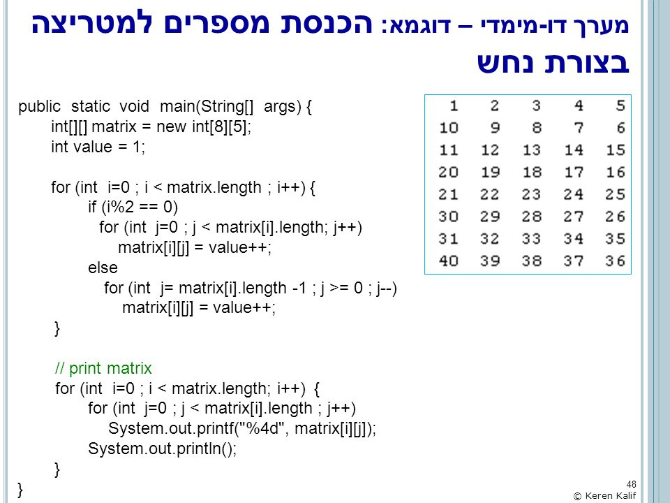 מערך דו-מימדי – דוגמא: הכנסת מספרים למטריצה בצורת נחש public static void main(String[] args) { int[][] matrix = new int[8][5]; int value = 1; for (int