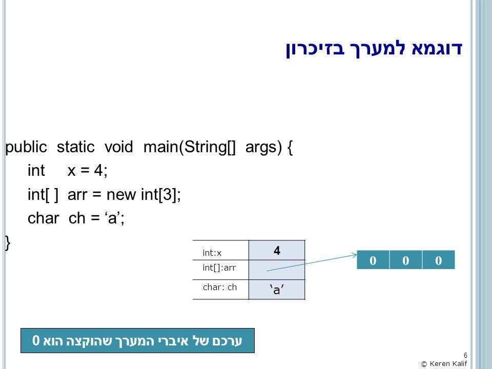 גישה לאיברי המערך כדי שניתן יהיה להתייחס לכל איבר בנפרד ניתנו להם אינדקסים האיבר הראשון בעל אינדקס 0, השני בעל אינדקס 1 והאחרון עם אינדקס SIZE-1 דוגמא: int[ ] arr = new int[3]; arr[0] = 1; הפניה לאיבר מסוים במערך היא ע י [ ] כאשר בתוך הסוגריים יהיה האינדקס של האיבר אליו נרצה לגשת פניה לאיבר במערך היא כפניה למשתנה מטיפוס המערך מתייחסים ל- arr[0] כמו שמתייחסים ל- int 7 © Keren Kalif