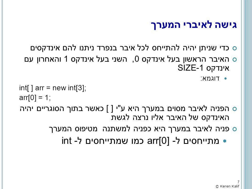 גישה לאיברי המערך - דוגמא public static void main(String[] args) { int[] arr = new int[3]; arr[0] = 4; arr[1] = 7; arr[2] = 3; System.out.printf( The values in the array: %d %d %d\n , arr[0], arr[1], arr[2]); } int[]:arr 8 © Keren Kalif 000400470473