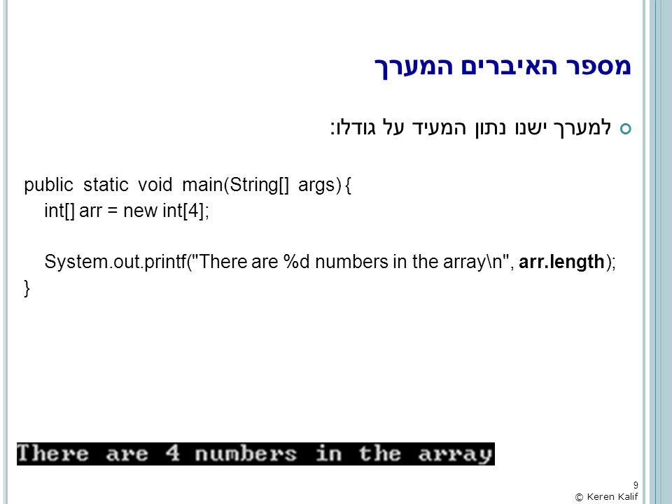מערך דו-מימדי – דוגמא: קליטת ציונים לכמה כיתות והדפסת הממוצע public static void main(String[] args) { Scanner s = new Scanner(System.in); final int NUM_CLASSES=3, STUDENTS_IN_CLASS=5; int [][] grades = new int[NUM_CLASSES][STUDENTS_IN_CLASS]; float[] average = new float[NUM_CLASSES]; System.out.printf( Please enter grades for students in %d classes:\n , grades.length); for (int i=0 ; i < grades.length ; i++) { System.out.printf( Please enter grades for %d students in class #%d: , grades[i].length, i+1); int sum=0; for (int j=0 ; j < grades[i].length ; j++) { grades[i][j] = s.nextInt(); sum += grades[i][j]; } average[i] = (float)sum/STUDENTS_IN_CLASS; } System.out.println( The average for each classe: ); for (int i=0 ; i < average.length ; i++) System.out.printf( Average for class #%d: %f\n , i+1, average[i]); } 40 © Keren Kalif
