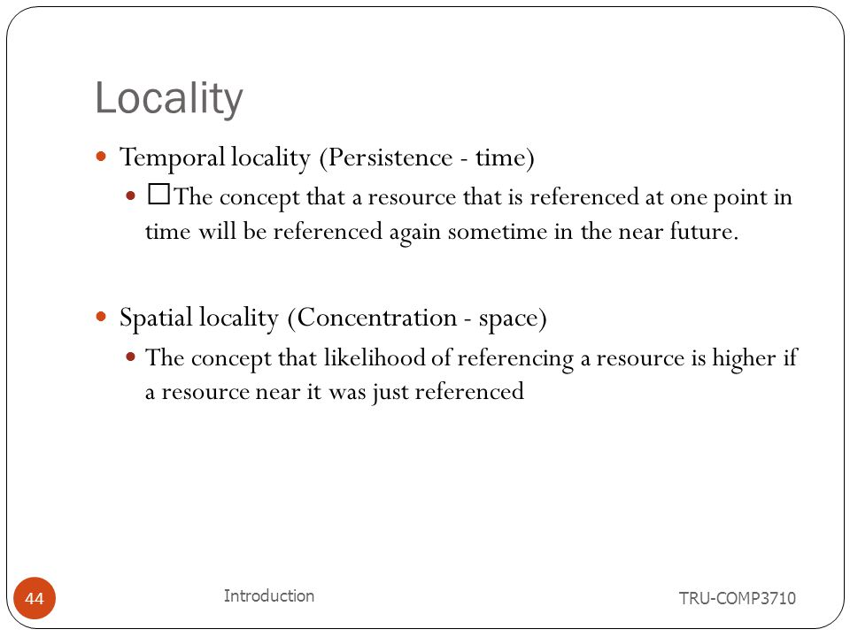 "Locality TRU-COMP3710 Introduction 44 Temporal locality (Persistence - time) ""The concept that a resource that is referenced at one point in time will"
