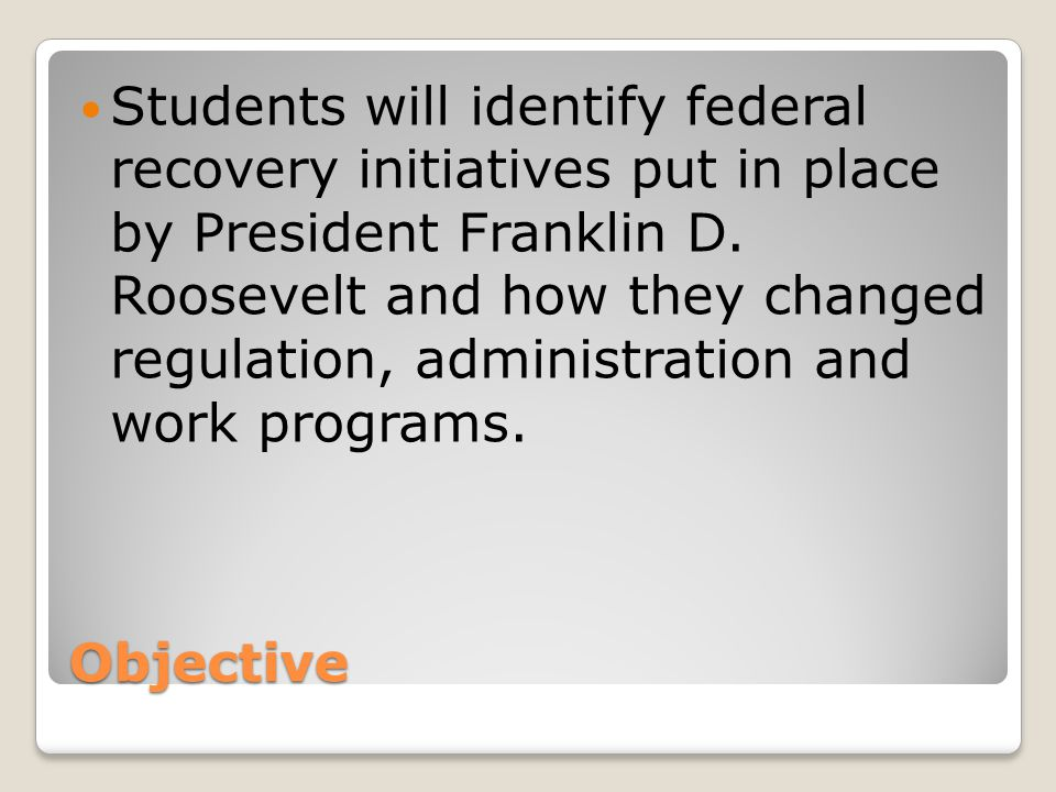 Objective Students will identify federal recovery initiatives put in place by President Franklin D.