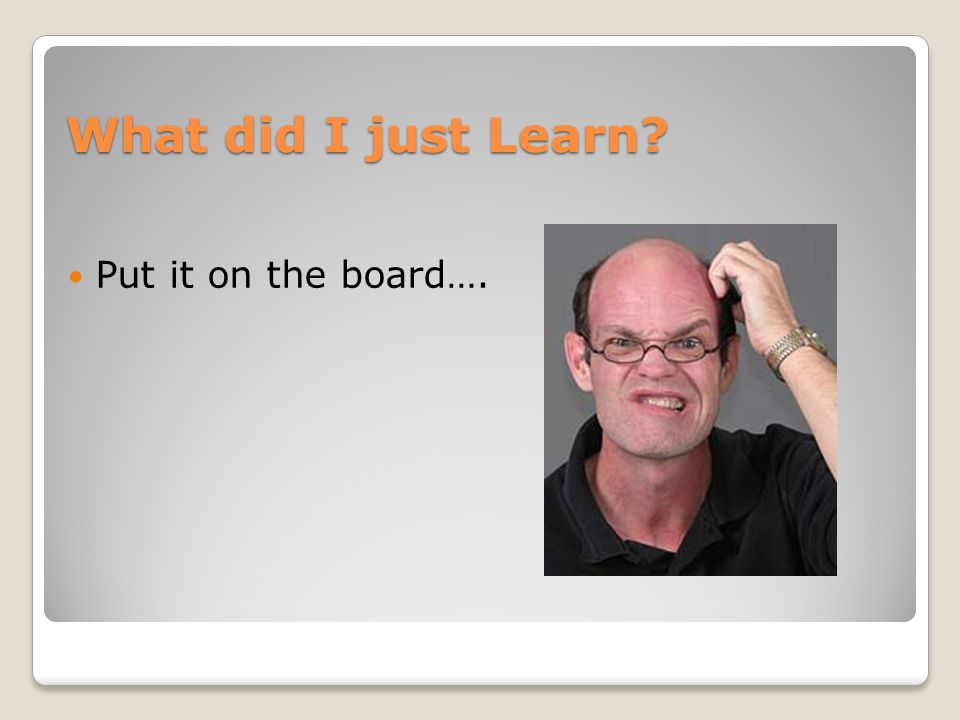 What did I just Learn? Put it on the board….