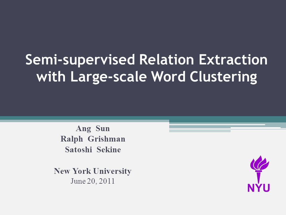 Semi-supervised Relation Extraction with Large-scale Word Clustering Ang Sun Ralph Grishman Satoshi Sekine New York University June 20, 2011 NYU