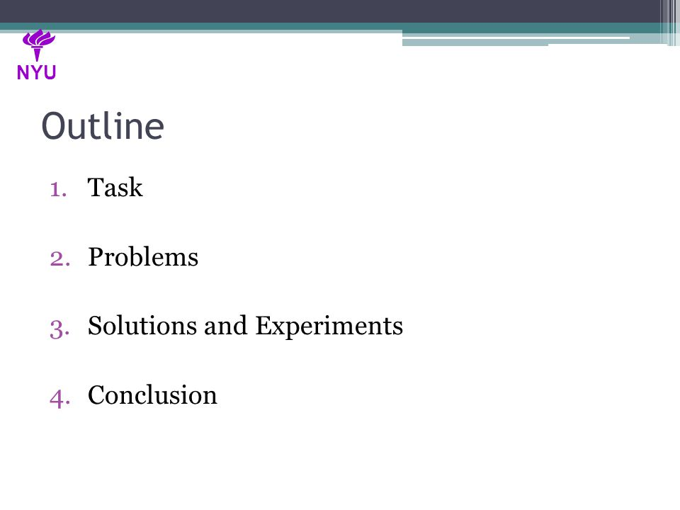 Outline 1.Task 2.Problems 3.Solutions and Experiments 4.Conclusion NYU