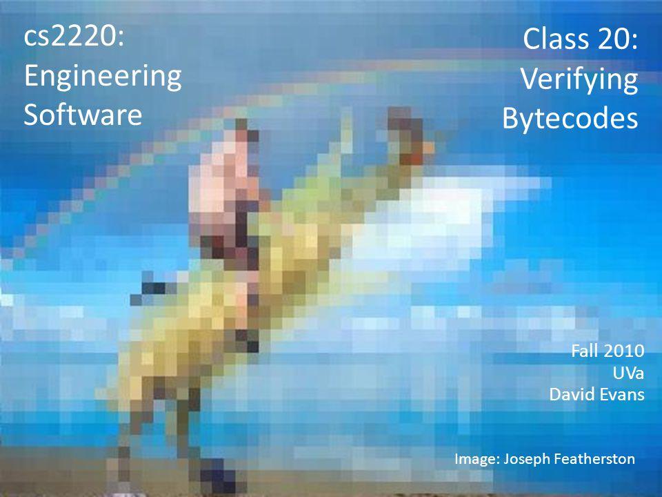Class 20: Verifying Bytecodes Fall 2010 UVa David Evans cs2220: Engineering Software Image: Joseph Featherston