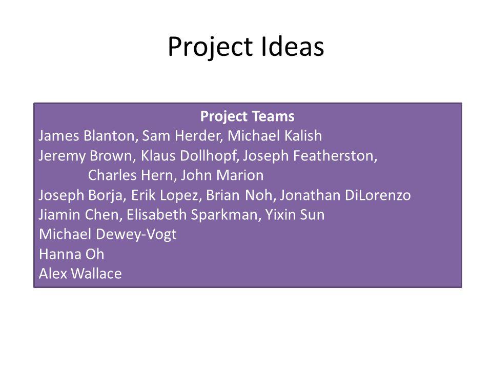 Project Ideas Project Teams James Blanton, Sam Herder, Michael Kalish Jeremy Brown, Klaus Dollhopf, Joseph Featherston, Charles Hern, John Marion Jose