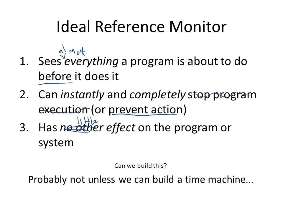 Ideal Reference Monitor 1.Sees everything a program is about to do before it does it 2.Can instantly and completely stop program execution (or prevent action) 3.Has no other effect on the program or system Can we build this.