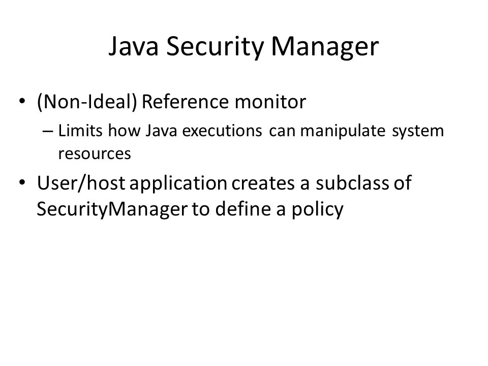Java Security Manager (Non-Ideal) Reference monitor – Limits how Java executions can manipulate system resources User/host application creates a subclass of SecurityManager to define a policy