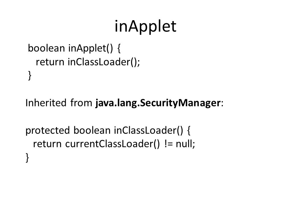 inApplet boolean inApplet() { return inClassLoader(); } Inherited from java.lang.SecurityManager: protected boolean inClassLoader() { return currentClassLoader() != null; }