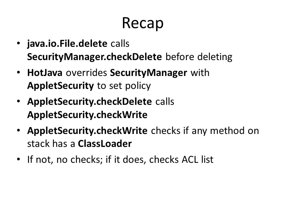 Recap java.io.File.delete calls SecurityManager.checkDelete before deleting HotJava overrides SecurityManager with AppletSecurity to set policy AppletSecurity.checkDelete calls AppletSecurity.checkWrite AppletSecurity.checkWrite checks if any method on stack has a ClassLoader If not, no checks; if it does, checks ACL list