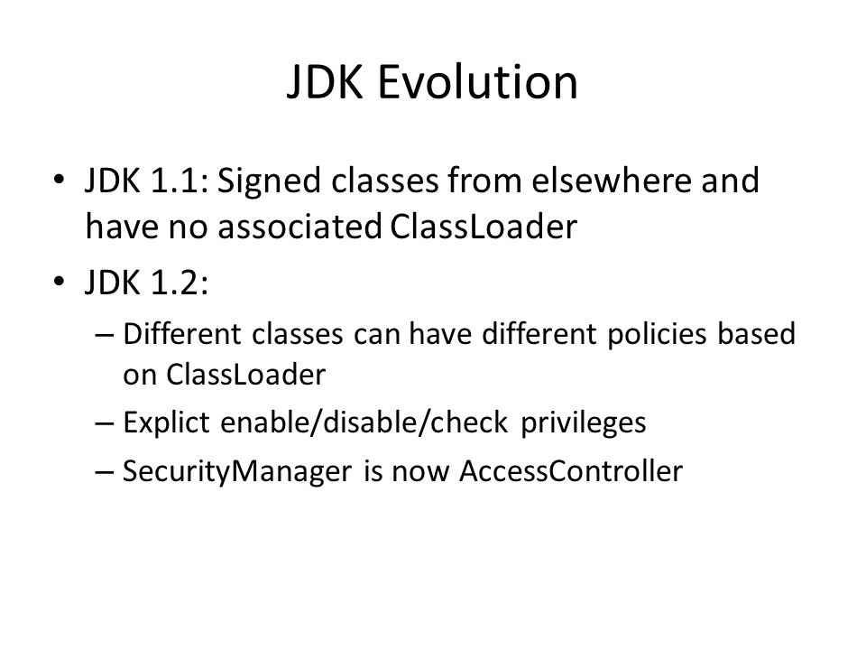 JDK Evolution JDK 1.1: Signed classes from elsewhere and have no associated ClassLoader JDK 1.2: – Different classes can have different policies based on ClassLoader – Explict enable/disable/check privileges – SecurityManager is now AccessController