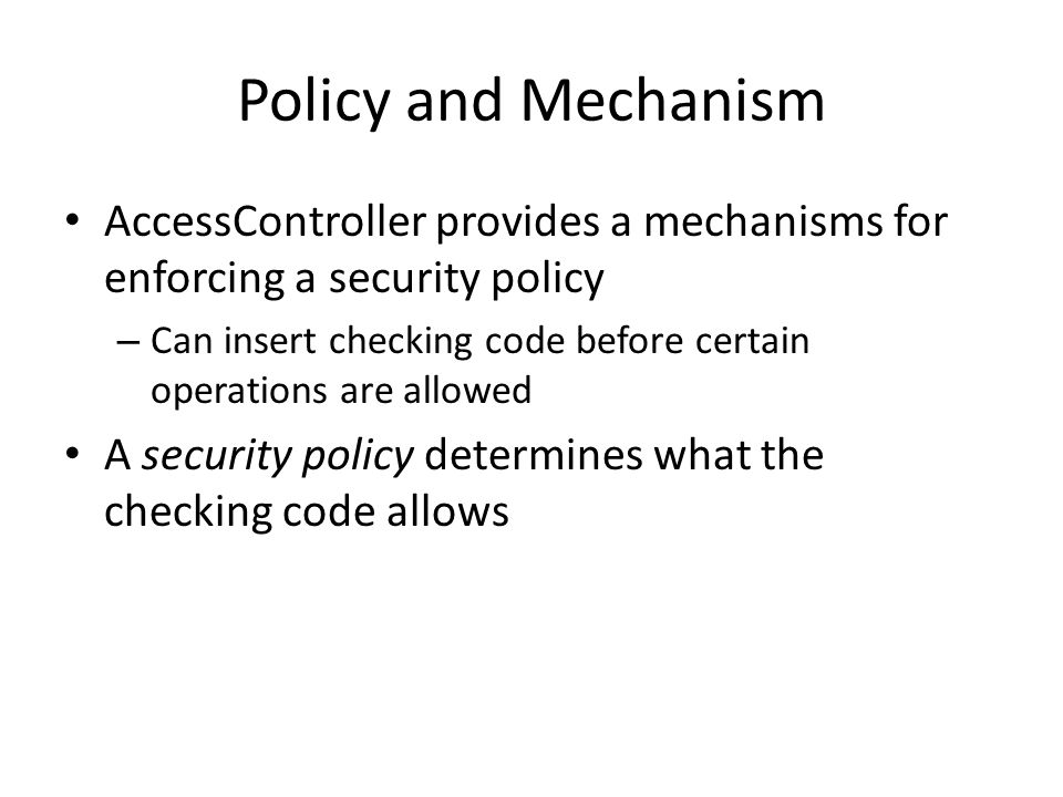 Policy and Mechanism AccessController provides a mechanisms for enforcing a security policy – Can insert checking code before certain operations are allowed A security policy determines what the checking code allows